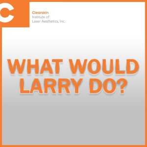 What Would Larry Do? - Clearskin Institute